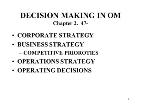1 DECISION MAKING IN OM Chapter 2. 47- CORPORATE STRATEGY BUSINESS STRATEGY –COMPETITIVE PRIOROTIES OPERATIONS STRATEGY OPERATING DECISIONS.