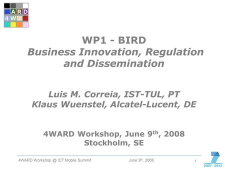 1 June 9 th, 2008 4WARD ICT Mobile Summit W D 4 WP1 - BIRD Business Innovation, Regulation and Dissemination Luis M. Correia, IST-TUL, PT Klaus.