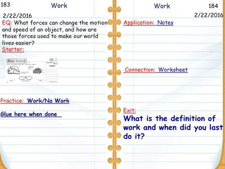 184 Work 183 2/22/2016 Starter: Application: Notes Connection: Worksheet Exit: What is the definition of work and when did you last do it? 2/22/2016 Work.