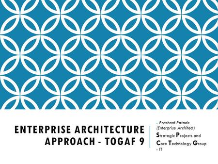ENTERPRISE ARCHITECTURE APPROACH - TOGAF 9 - Prashant Patade (Enterprise Architect) S trategic P rojects and C ore T echnology G roup - IT.