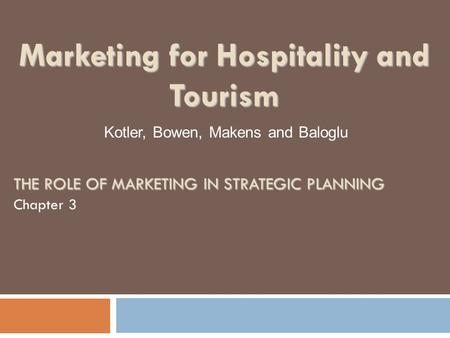 THE ROLE OF MARKETING IN STRATEGIC PLANNING Chapter 3 Kotler, Bowen, Makens and Baloglu Marketing for Hospitality and Tourism.