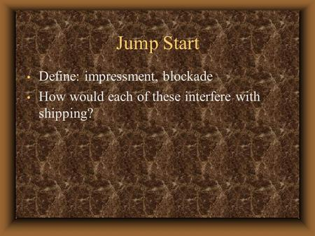 Jump Start Define: impressment, blockade How would each of these interfere with shipping?