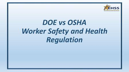 DOE vs OSHA Worker Safety and Health Regulation. DOE vs. OSHA Regulations OSHA regulations (29 CFR) were original published following passage of the Occupational.