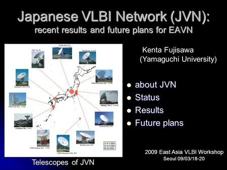 About JVN about JVN Status Status Results Results Future plans Future plans Japanese VLBI Network (JVN): recent results and future plans for EAVN Kenta.