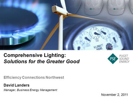 November 2, 2011 Comprehensive Lighting: Solutions for the Greater Good David Landers Manager, Business Energy Management Efficiency Connections Northwest.
