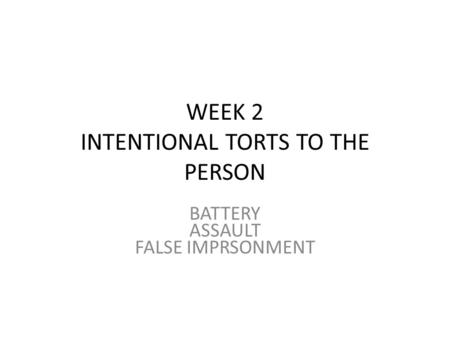 WEEK 2 INTENTIONAL TORTS TO THE PERSON BATTERY ASSAULT FALSE IMPRSONMENT.