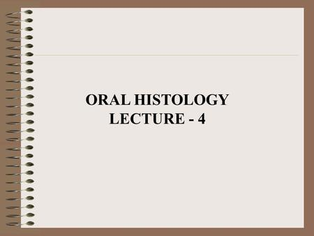 ORAL HISTOLOGY LECTURE - 4.