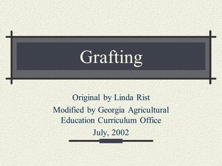 Grafting Original by Linda Rist Modified by Georgia Agricultural Education Curriculum Office July, 2002.
