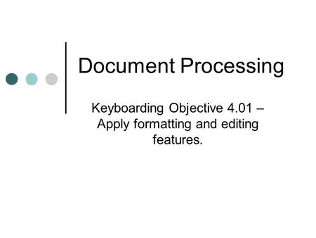 Document Processing Keyboarding Objective 4.01 – Apply formatting and editing features.