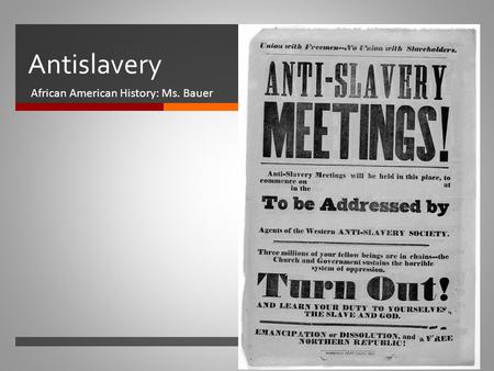  Antislavery African American History: Ms. Bauer.