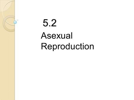 5.2 Asexual Reproduction.  Asexual reproduction requires only ONE parent  Offspring have identical genetic information and therefore are identical to.