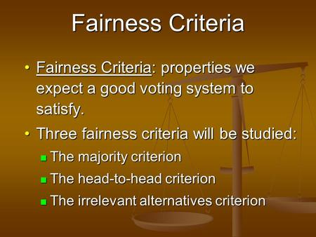Fairness Criteria Fairness Criteria: properties we expect a good voting system to satisfy.Fairness Criteria: properties we expect a good voting system.