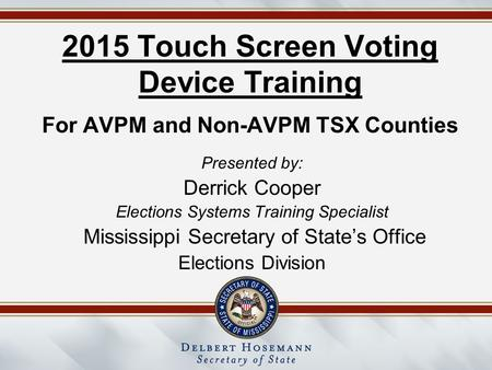 2015 Touch Screen Voting Device Training For AVPM and Non-AVPM TSX Counties Presented by: Derrick Cooper Elections Systems Training Specialist Mississippi.