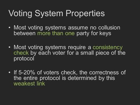 Voting System Properties Most voting systems assume no collusion between more than one party for keys Most voting systems require a consistency check by.