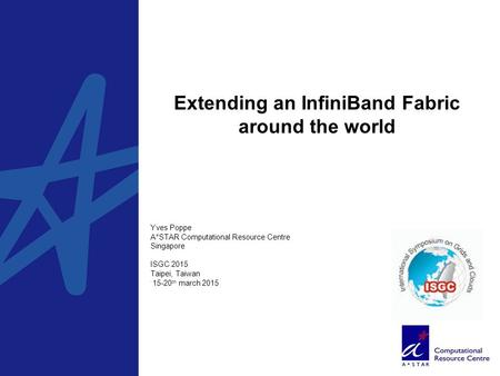 Extending an InfiniBand Fabric around the world, Yves Poppe A*STAR Computational Resource Centre Singapore ISGC 2015 Taipei, Taiwan 15-20 th march 2015.