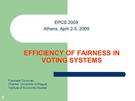 1 EFFICIENCY OF FAIRNESS IN VOTING SYSTEMS EPCS 2009 Athens, April 2-5, 2009 Frantisek Turnovec Charles University in Prague Institute of Economic Studies.