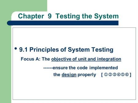 Chapter 9 Testing the System 9.1 Principles of System Testing Focus A: The objective of unit and integration ------ensure the code implemented the design.