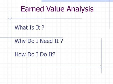 What Is It ? Why Do I Need It ? How Do I Do It? Earned Value Analysis.
