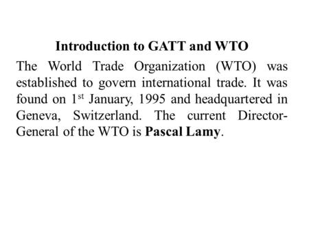 Introduction to GATT and WTO The World Trade Organization (WTO) was established to govern international trade. It was found on 1 st January, 1995 and headquartered.