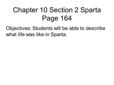 Chapter 10 Section 2 Sparta Page 164 Objectives: Students will be able to describe what life was like in Sparta.