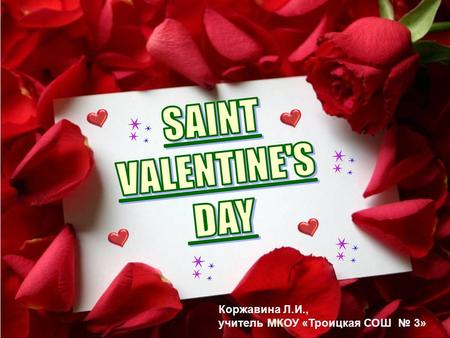 Коржавина Л.И., учитель МКОУ «Троицкая СОШ № 3». St. Valentine's Day is celebrated on the 14 th of February.