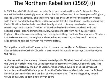 The Northern Rebellion (1569) (i) In 1562 French Catholics took control of Paris and murdered French Protestants. This made Elizabeth increasingly worried.