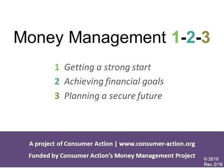 Money Management 1-2-3 1 Getting a strong start 2 Achieving financial goals 3 Planning a secure future A project of Consumer Action | www.consumer-action.org.