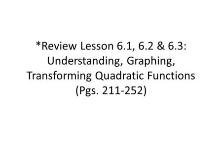 *Review Lesson 6.1, 6.2 & 6.3: Understanding, Graphing, Transforming Quadratic Functions (Pgs. 211-252)