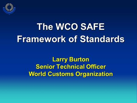The WCO SAFE Framework of Standards Larry Burton Senior Technical Officer World Customs Organization.