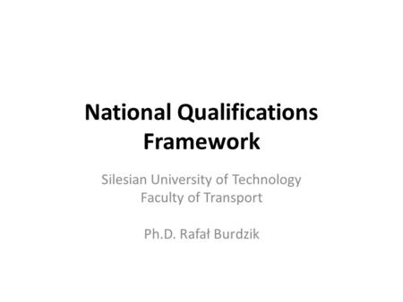 National Qualifications Framework Silesian University of Technology Faculty of Transport Ph.D. Rafał Burdzik.