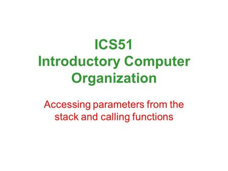 ICS51 Introductory Computer Organization Accessing parameters from the stack and calling functions.