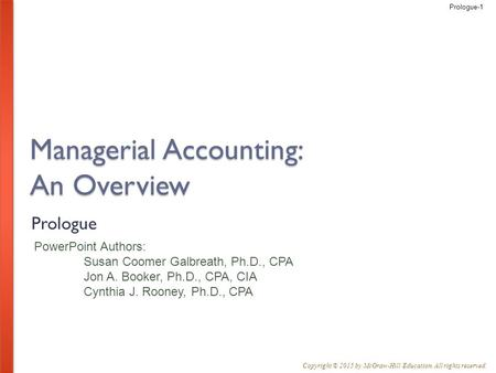 Prologue-1 PowerPoint Authors: Susan Coomer Galbreath, Ph.D., CPA Jon A. Booker, Ph.D., CPA, CIA Cynthia J. Rooney, Ph.D., CPA Copyright © 2015 by McGraw-Hill.