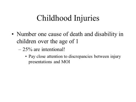 Childhood Injuries Number one cause of death and disability in children over the age of 1 –25% are intentional! Pay close attention to discrepancies between.