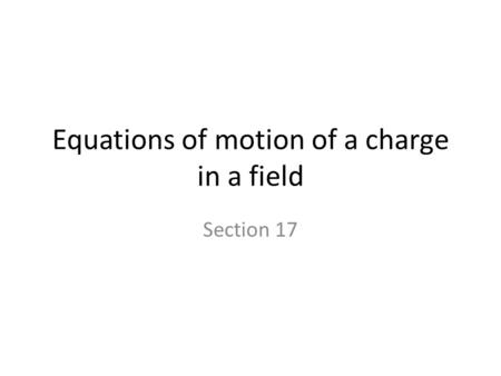 Equations of motion of a charge in a field Section 17.
