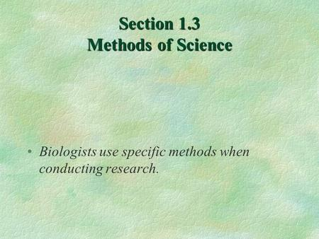 Section 1.3 Methods of Science Biologists use specific methods when conducting research.