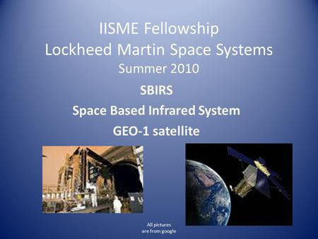 IISME Fellowship Lockheed Martin Space Systems Summer 2010 SBIRS Space Based Infrared System GEO-1 satellite All pictures are from google.