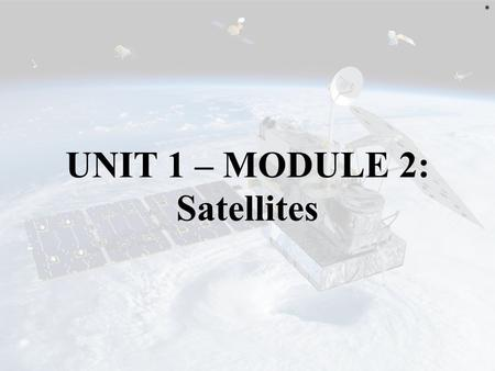 UNIT 1 – MODULE 2: Satellites *. MANUFACTURING Several primary components must be manufactured in order to have a working satellite: – Satellite – Sensor(s)