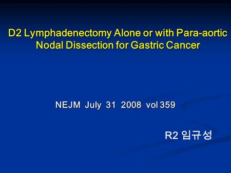 D2 Lymphadenectomy Alone or with Para-aortic Nodal Dissection for Gastric Cancer NEJM July 31 2008 vol 359 R2 임규성.
