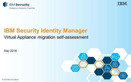 © 2016 IBM Corporation Virtual Appliance migration self-assessment May 2016 IBM Security Identity Manager.