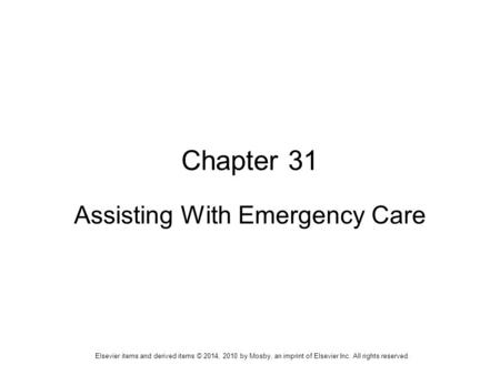 Elsevier items and derived items © 2014, 2010 by Mosby, an imprint of Elsevier Inc. All rights reserved. Chapter 31 Assisting With Emergency Care.