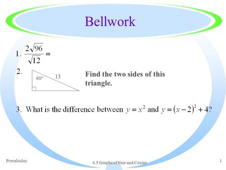Precalculus 4.5 Graphs of Sine and Cosine 1 Bellwork 60° 13 Find the two sides of this triangle.