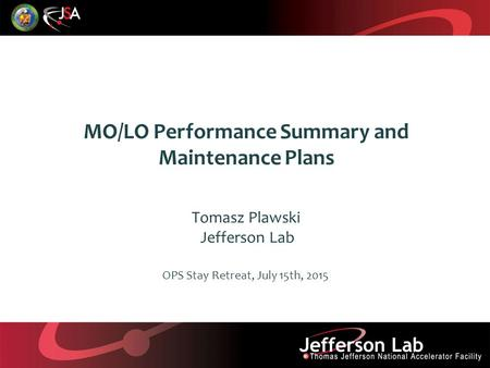 MO/LO Performance Summary and Maintenance Plans Tomasz Plawski Jefferson Lab OPS Stay Retreat, July 15th, 2015.