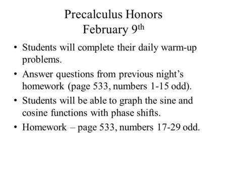 Precalculus Honors February 9 th Students will complete their daily warm-up problems. Answer questions from previous night's homework (page 533, numbers.