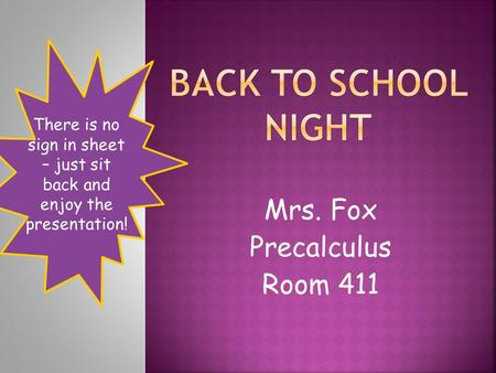 Mrs. Fox Precalculus Room 411 There is no sign in sheet – just sit back and enjoy the presentation!