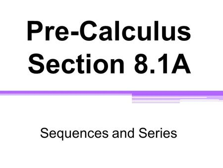 Pre-Calculus Section 8.1A Sequences and Series. Chapter 8: Sequences, Series, and Probability Sequences and series describe algebraic patterns. We will.