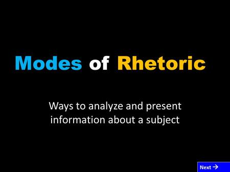 Modes of Rhetoric Ways to analyze and present information about a subject Next 