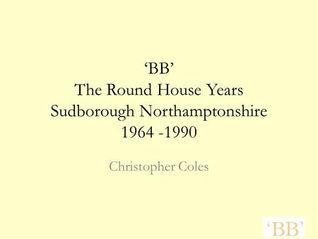 'BB' The Round House Years Sudborough Northamptonshire 1964 -1990 Christopher Coles.