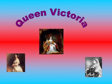 Queen Victoria was born 24 th May 1819. She was born at Kensington Palace, London. Her parents were Prince Edward and Princess Victoria Mary Louisa. She.
