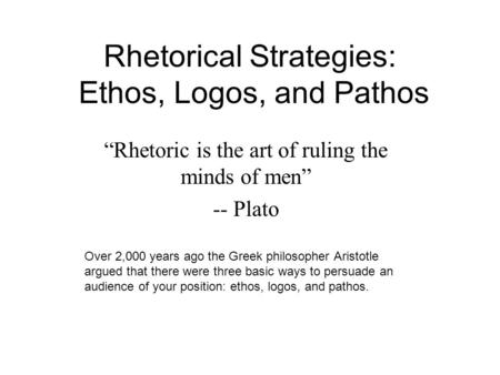 "Rhetorical Strategies: Ethos, Logos, and Pathos ""Rhetoric is the art of ruling the minds of men"" -- Plato Over 2,000 years ago the Greek philosopher Aristotle."