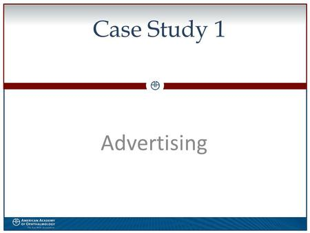 0 Case Study 1 Advertising. WWW.AAO.ORGAMERICAN ACADEMY OF OPHTHALMOLOGY Disclosure  The speaker has no financial interest in the subject matter of this.